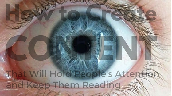 How to Create Content People Will Hold People's Attention and Keep Them Reading